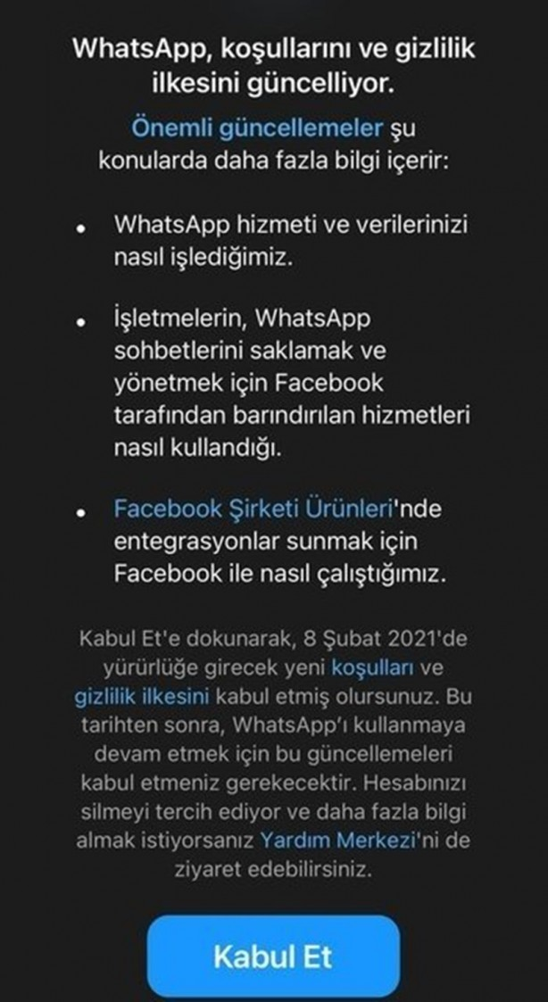 """Foto - WHATSAPP GİZLİLİK SÖZLEŞMESİ NEDİR?- WhatsApp'ın yeni Gizlilik İlkesi'nin """"Diğer Facebook Şirketleriyle Nasıl Çalışırız?"""" başlığıyla duyurulan bölümünde, """"Facebook Şirketlerinin bir parçası olan WhatsApp, diğer Facebook Şirketlerinden bilgi alır ve bu şirketlerle bilgi paylaşımında bulunur"""" ifadesine açık açık yer verildi. Güncellenen ilkelerinde """"Hizmetlerimizin ve Facebook Şirketi Ürünleri dahil bu şirketlerin sunduğu olanakların yürütülmesi, sunulması, iyileştirilmesi, anlaşılması, özelleştirilmesi, desteklenmesi ve pazarlanması amacıyla bu şirketlerden aldığımız bilgileri kullanabiliriz ve bu şirketler de bizim onlarla paylaştığımız bilgileri kullanabilirler"""" ifadelerini kullanan WhatsApp, bundaki amacını ise şu maddelerle özetledi: - Altyapının ve dağıtım sistemlerinin iyileştirilmesine yardımcı olmak, - Hizmetlerimizin veya onların hizmetlerinin nasıl kullanıldığını anlamak, - Facebook Şirketi Ürünleri genelinde emniyeti, güvenliği ve bütünlüğü artırmak; örneğin sistemleri güvence altına almak ve spam, tehditler, kötüye kullanım veya ihlal faaliyetleriyle mücadele etmek, - Onların hizmetlerini ve sizin bunları kullanma deneyiminizi iyileştirmek, örneğin sizin için önerilerde bulunmak (ör. arkadaşlar, grup bağlantıları veya ilginç içeriklerle ilgili öneriler),özellikleri ve içeriği kişiselleştirmek, satın alımları ve işlemleri tamamlamanıza yardımcı olmak ve Facebook Şirketi Ürünleri genelinde ilgili teklifler ve reklamlar göstermek, - WhatsApp deneyimlerinizi diğer Facebook Şirketi Ürünleri ile birleştirmenizi sağlayan entegrasyonlar sağlamak. Örneğin, WhatsApp'ta satın aldıklarınız için ödeme yapmak üzere Facebook Pay hesabınızı bağlamanıza imkan vermek veya WhatsApp hesabınızı bağlayarak arkadaşlarınızla Portal gibi diğer Facebook Şirketi Ürünleri üzerinden sohbet etmenize olanak sağlamak. Facebook'un azalan kullanım oranı ve popüleritesini, WhatsApp başta olmak üzere diğer grup şirketlerin kullanıcılarından sağladığı verileri pazarlayarak aşmaya çalı"""
