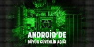 Dikkat! Android'de büyük güvenlik açığı
