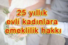 25 yıllık evli kadınlara emeklilik hakkı