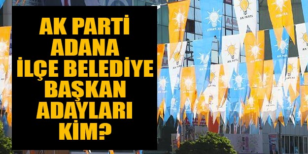AK Parti Adana ilçe belediye başkan adayları 2019