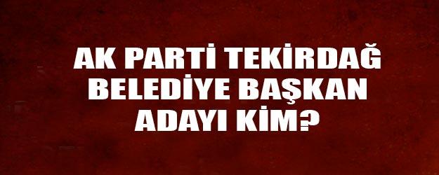 AK Parti Tekirdağ belediye başkan adayı kim oldu?