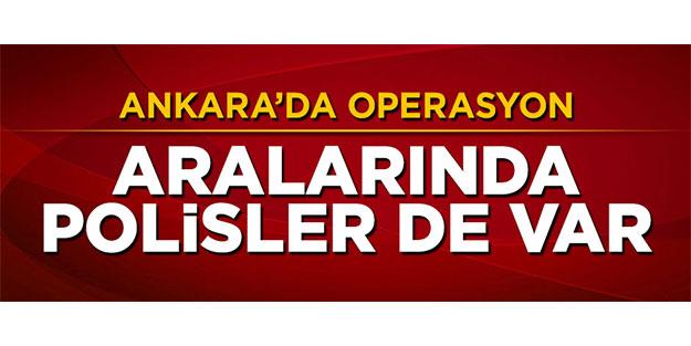 ANKARA'DA OPERASYON! ARALARINDA POLİSLER DE VAR