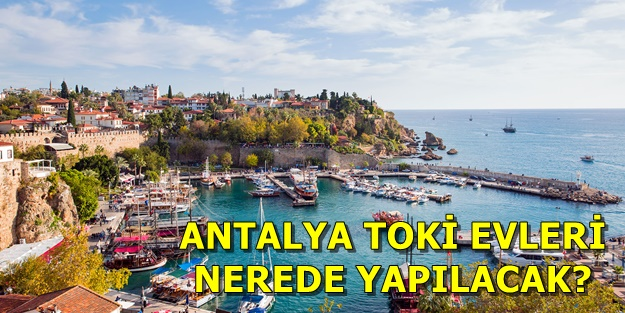 Antalya TOKİ başvuruları nasıl yapılır? TOKİ Antalya projeleri hangi ilçelerde?
