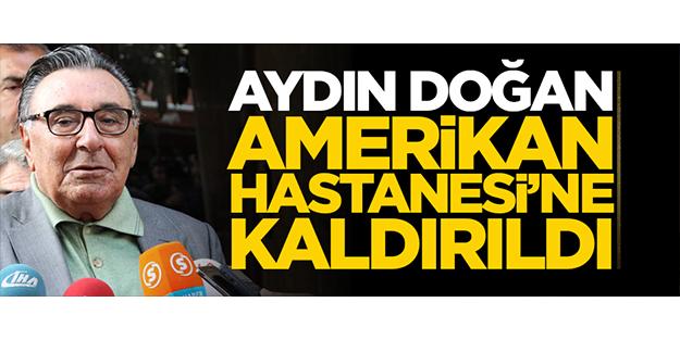 AYDIN DOĞAN AMERİKAN HASTANESİ'NE KALDIRILDI!