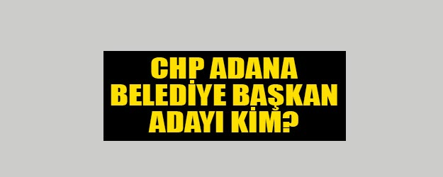 CHP Adana belediye başkanı adayı kim?