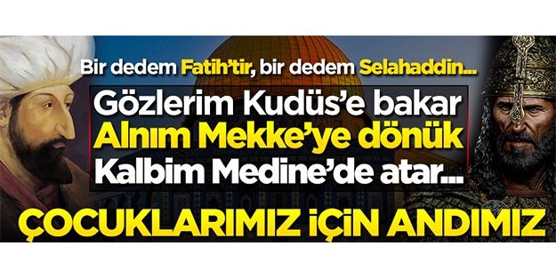 Bir dedem Fatih'tir, bir dedem Selahaddin... Gözlerim Kudüs'e bakar, alnım Mekke'ye dönük, kalbim Medine'de atar!..