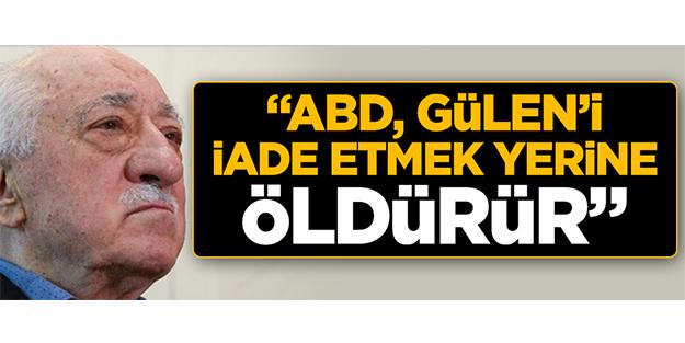 Gülerce: ABD, Gülen'i iade etmek yerine öldürür