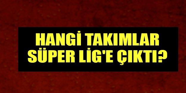 Hangi takımlar Süper Lig'e çıktı? Süper Lig'e çıkacak takımlar hangileri?