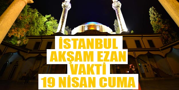 Istanbul Aksam Ezani Kacta Okunuyor 19 Nisan Cuma Aksam