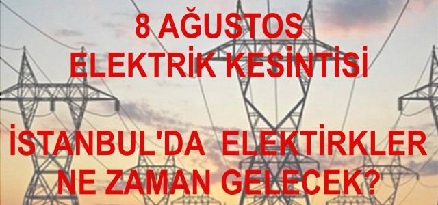 İstanbul'da hangi ilçelerde elektrikler kesildi? 8 Ağustos elektrikler ne zaman gelir?