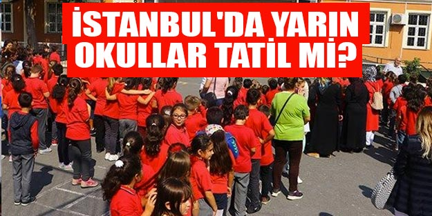 İstanbul'da yarın okullar tatil mi son dakika