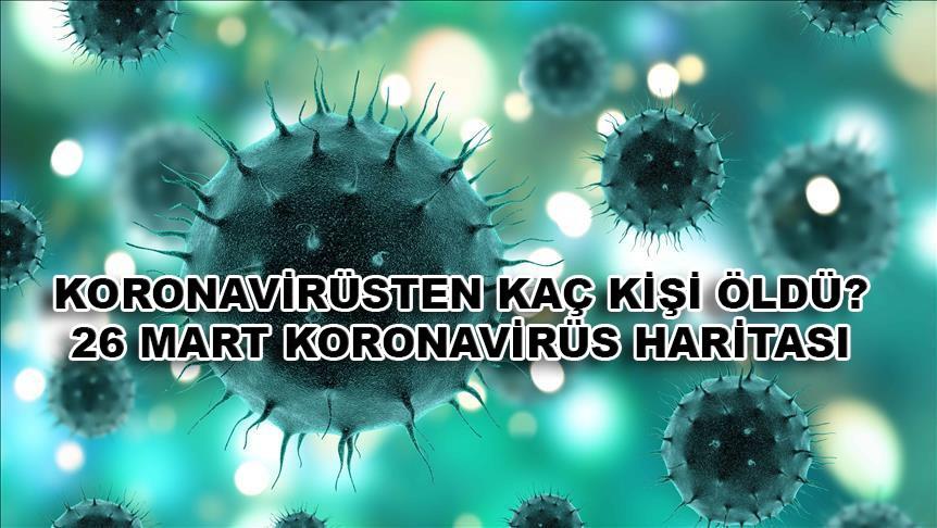 Koronavirüsten kaç kişi öldü? 26 Mart koronavirüs haritası!