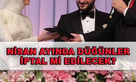 Nisan ayı düğünleri iptal mi edildi?