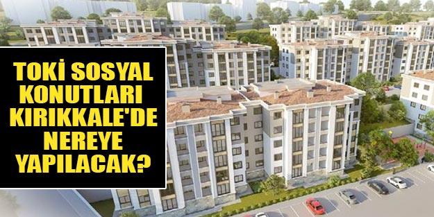 TOKİ Kırıkkale'de nerede konut yapacak? Kırıkkale TOKİ sosyal konutları nereye yapılacak?