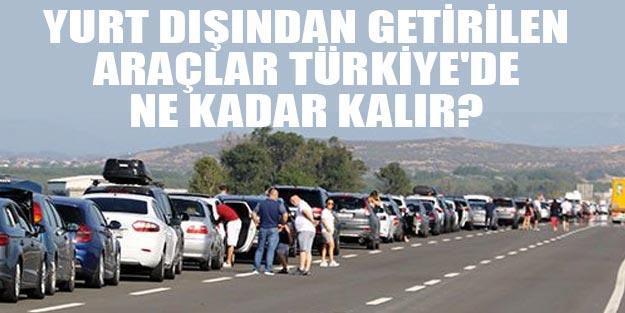Yurt dışından Türkiye'ye götürülen arabalar Türkiye'de ne kadar kalabilir?