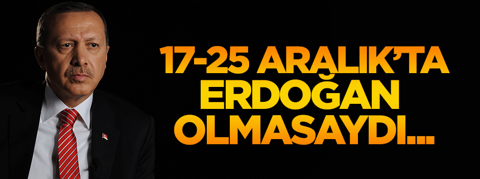 17/25 Aralık'ta Erdoğan olmasaydı...