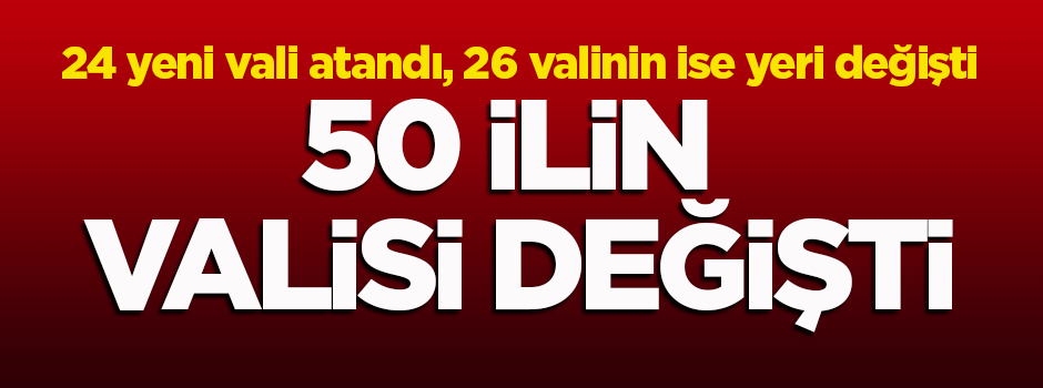22 ilin valisi merkeze alındı, 24 vali atandı