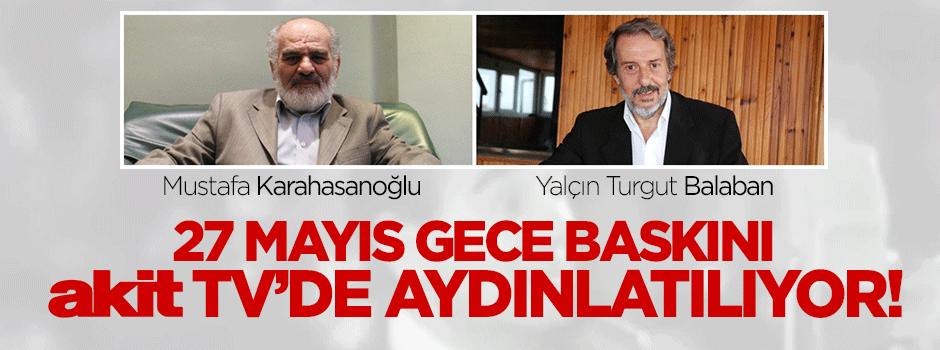 '27 Mayıs Gece Baskını' Akit TV'de aydınlatılıyor