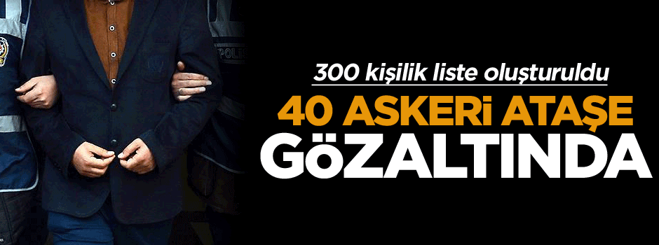 40 askeri ataşe gözaltında