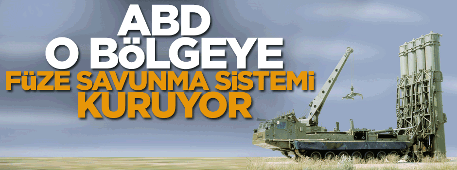 ABD o bölgeye füze savunma sistemi kuruyor
