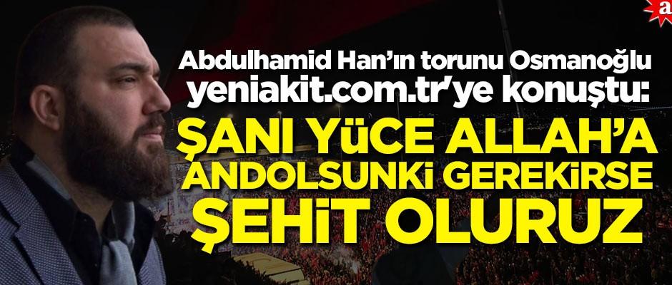 Abdulhamid Han'ın torunu Osmanoğlu, yeniakit.com.tr'ye konuştu: Şanı yüce Allah'a andolsun ki gerekirse şehit oluruz