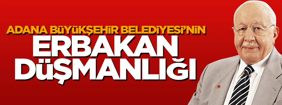 Adana Büyükşehir Belediyesi'nin Erbakan düşmanlığı