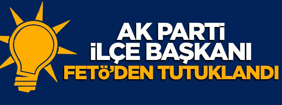 AK Parti İlçe Başkanı FETÖ'den tutuklandı