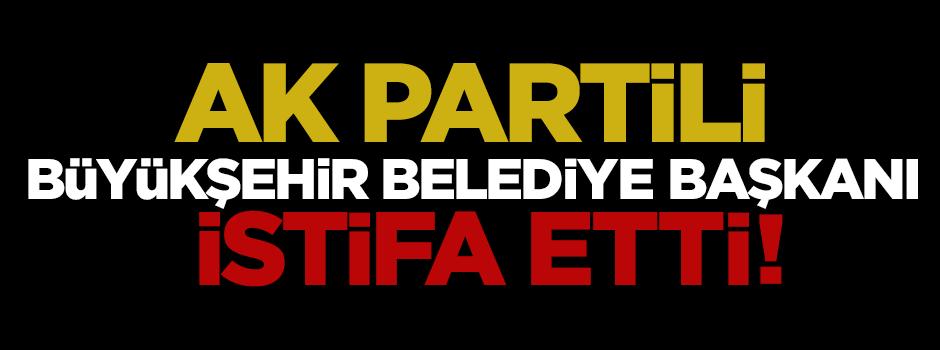 Ak Partili Büyükşehir Belediye Başkanı istifa etti!