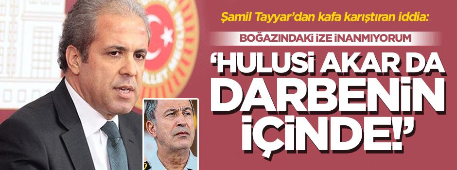 AK Parti'li Şamil Tayyar: Hulusi Akar da darbenin içinde!