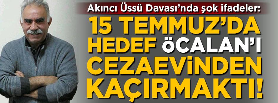Akıncı Üssü Davası'nda şok ifadeler: 15 Temmuz'da hedef, Öcalan'ı cezaevinden kaçırmaktı!