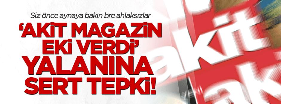 'Akit Magazin eki verdi' yalanına sert tepki!