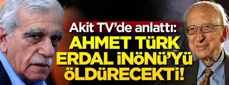 Akit TV'de anlattı: Ahmet Türk Erdal İnönüyü öldürecekti!