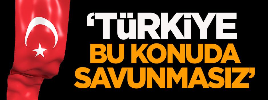 'Türkiye bu konuda savunmasız'