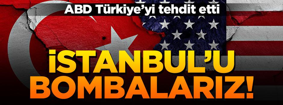 Amerika tehdit etti: İstanbul'u bombalarız!'