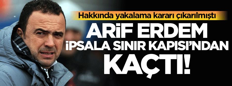 Arif Erdem yurt dışına kaçtı!