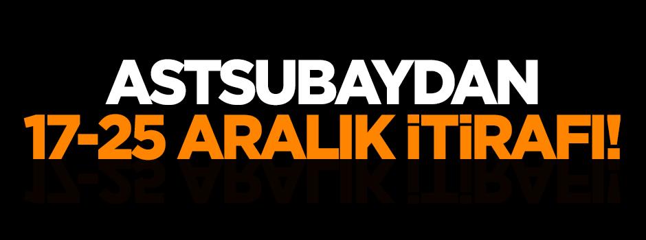 Astsubaydan 17-25 Aralık itirafı!