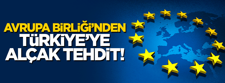 Avrupa Birliği'nden Türkiye'ye alçak tehdit!