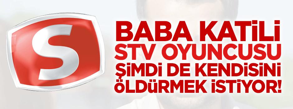 Baba katili STV oyuncusu, şimdi de kendini öldürmek istiyor!