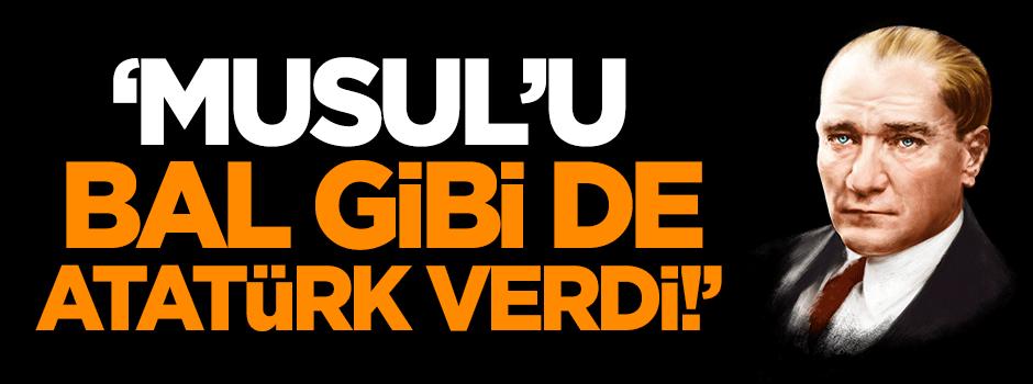 'Musul'u bal gibi de Atatürk verdi!'