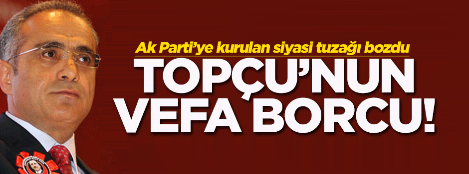 Bakan Topçu'nun vefa borcu
