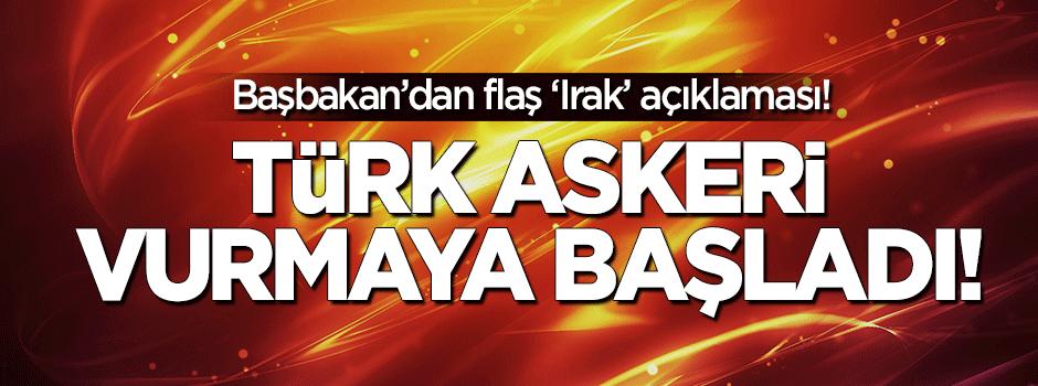 Başbakan: Irak'ta Türk askeri vurmaya başladı!