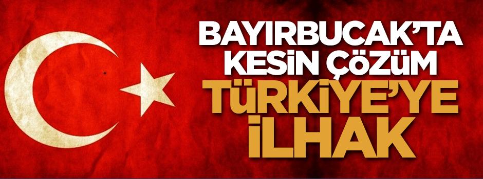 Bayırbucak'ta kesin çözüm Türkiye'ye ilhak