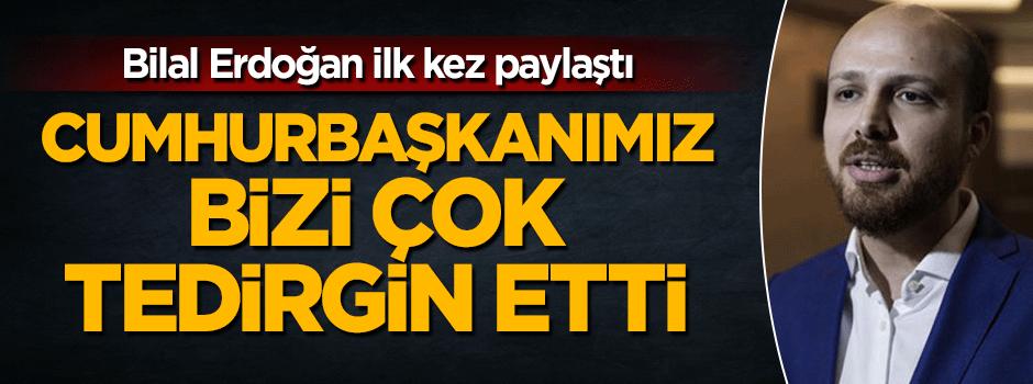 Bilal Erdoğan: Cumhurbaşkanımız bizi tedirgin etti