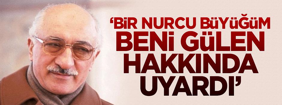 'Bir Nurcu büyüğüm beni Gülen hakkında uyardı'