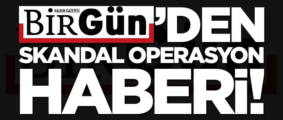 Birgün'den skandal operasyon haberi!