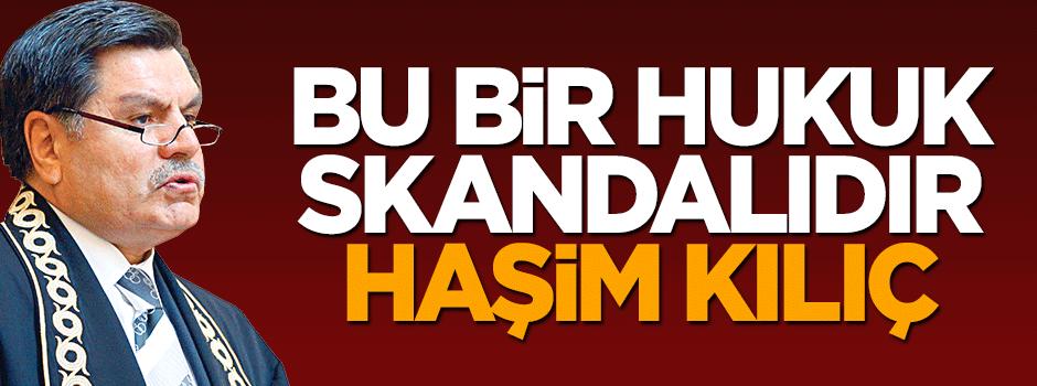 Bu bir hukuk skandalıdır Haşim Kılıç!