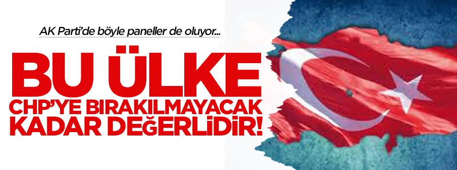 """""""Bu ülke CHP'ye bırakılmayacak kadar değerlidir!"""""""