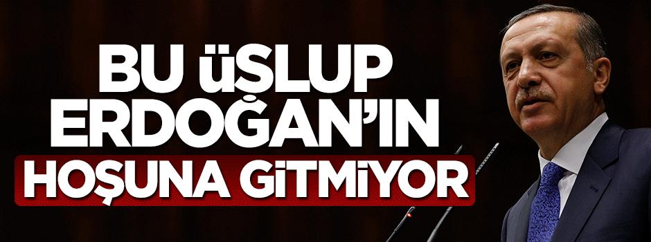 Bu üslup Sayın Erdoğan'ın hoşuna gitmiyor!