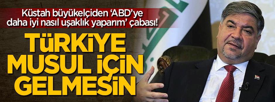 Büyükelçi'den küstah sözler: Türkiye Musul için gelmesin