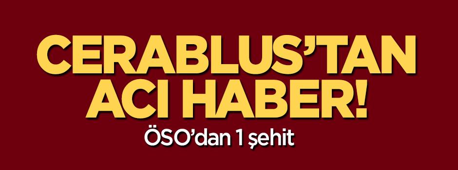 Cerablus operasyonundan acı haber: ÖSO'dan 1 şehit!